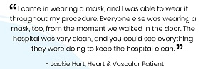 I came in wearing a mask, and I was able to wear it throughout my procedure. Everyone else was wearing a mask, too, from the moment we walked in the door. The hospital was very clean, and you could see everything they were doing to keep the hospital clean.